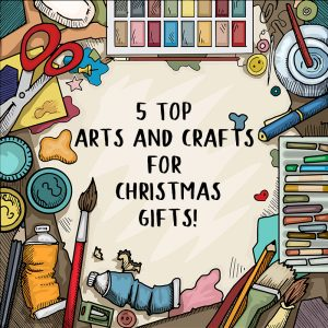 Top 5 Arts and Crafts Christmas Gifts
